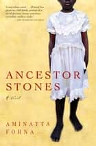 Ancestor Stones - A Novel ebook by Aminatta Forna