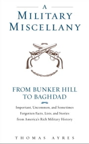 A Military Miscellany - From Bunker Hill to Baghdad: Important, Uncommon, and Sometimes Forgotten Facts, Lists, and Stories from America#s Military History ebook by Thomas Ayres