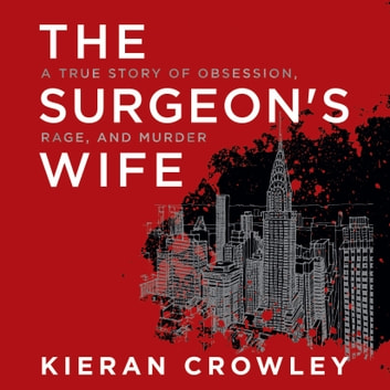 Surgeon's Wife, The - A True Story of Obsession, Rage, and Murder audiobook by Kieran Crowley