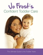 Jo Frost's Confident Toddler Care - The Ultimate Guide to The Toddler Years ebook by Jo Frost