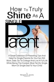 How To Truly Shine As A Single Parent - A Great Collection Of Parenting Tips And Help For Single Parents So You Can Still Work, Date, Go To College And Live A Full Life While Being The Coolest, Most Terrific Single Mom Or Single Dad To Your Child ebook by Margaret D. Jacobs