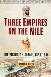 Three Empires on the Nile - The Victorian Jihad, 1869-1899 ebook by Dominic Green