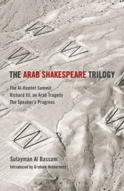 The Arab Shakespeare Trilogy - The Al-Hamlet Summit; Richard III, an Arab Tragedy; The Speaker's Progress ebook by Sulayman Al Bassam,Professor Graham Holderness