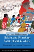 Making and Unmaking Public Health in Africa ebook by Ruth J. Prince,Rebecca Marsland