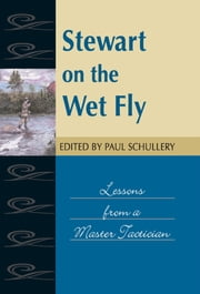 Stewart on the Wet Fly - Lessons from a Master Technician ebook by Paul Schullery