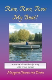 Row, Row, Row My Boat! - A WOMAN'S INCREDIBLE JOURNEY WITH BREAST CANCER ebook by Margreet Jansen van Doorn