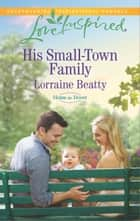His Small-Town Family - A Fresh-Start Family Romance ebook by Lorraine Beatty