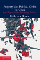Property and Political Order in Africa - Land Rights and the Structure of Politics ebook by Catherine Boone
