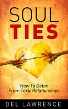Soul Ties - How to Detox from Toxic Relationships ebook by Del Lawrence