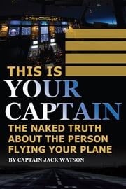 This Is Your Captain: The Naked Truth About the Person Flying Your Plane ekitaplar by Jack Watson