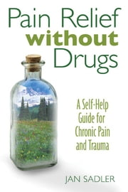 Pain Relief without Drugs - A Self-Help Guide for Chronic Pain and Trauma ebook by Jan Sadler
