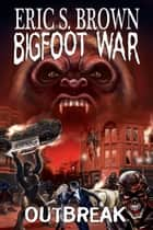 Bigfoot War: Outbreak ebook by Eric S. Brown