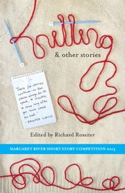 Knitting & Other Stories - Margaret River Short Story Competition 2013 ebook by Richard Rossiter