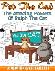 Pet the Cat: The Amazing Powers of Ralph the Cat ebook by J. Newton,F.P. Caillett