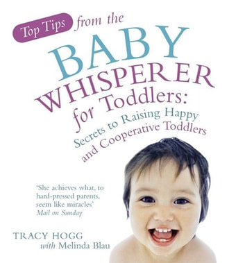 Top Tips from the Baby Whisperer for Toddlers - Secrets to Raising Happy and Cooperative Toddlers ebook by Tracy Hogg,Melinda Blau