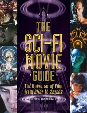 The Sci-Fi Movie Guide: The Universe of Film from Alien to Zardoz ebook by Barsanti, Chris