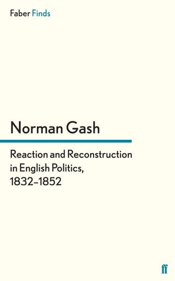 Reaction and Reconstruction in English Politics, 1832–1852 ebook by Norman Gash