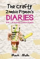 The Crafty Zombie Pigman's Diaries, Book 1: No Ordinary Zombie Pigman ebook by Mark Mulle