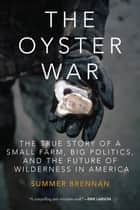 The Oyster War - The True Story of a Small Farm, Big Politics, and the Future of Wilderness in America ebook by Summer Brennan