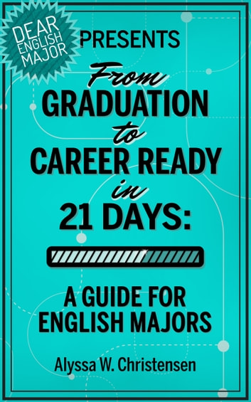 From Graduation to Career Ready in 21 Days - A Guide for English Majors ebook by Alyssa Christensen
