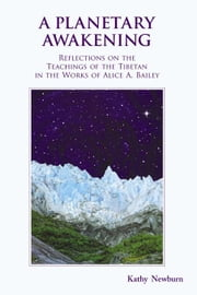 A Planetary Awakening: Reflections on the Teachings of the Tibetan in the Works of Alice A. Bailey ebook by Newburn, Kathy