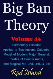 Big Ban Theory: Elementary Essence Applied to Technetium, Columbo, Model of Modern Major General, Pirates of Penn's Aunts, and Magical ME 3nd, 4th, & 6th, Volume 43 ebook by Rod Island