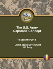 TRADOC Pam 525-3-0 The U.S. Army Capstone Concept 19 December 2012 ebook by United States Government  US Army