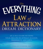 The Everything Law of Attraction Dream Dictionary - An A-Z guide to using your dreams to attract success, prosperity, and love ebook by Cathleen O'Connor