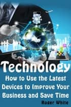 Technology: How to Use the Latest Devices to Improve Your Business and Save Time ebook by Roger White