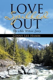 Love Spilled Out - The Ada Wilcox Story ebook by Ginny Lee Hamm