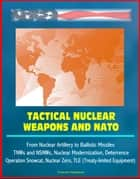 Tactical Nuclear Weapons and NATO - From Nuclear Artillery to Ballistic Missiles, TNWs and NSNWs, Nuclear Modernization, Deterrence, Operation Snowcat, Nuclear Zero, TLE (Treaty-limited Equipment) ebook by Progressive Management