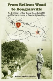 From Belleau Wood to Bougainville - The Oral History of Major General Robert Blake Usmc and the Travel Journal of Rosselet Wallace Blake ebook by Robert Wallace Blake