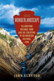 Wonderlandscape: Yellowstone National Park and the Evolution of an American Cultural Icon ebook by John Clayton