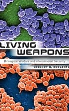 Living Weapons ebook by Gregory D. Koblentz