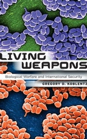 Living Weapons - Biological Warfare and International Security ebook by Gregory D. Koblentz
