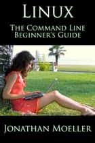 The Linux Command Line Beginner's Guide ebook by Jonathan Moeller
