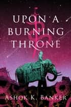 Upon a Burning Throne ebook by Ashok Banker