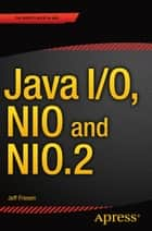 Java I/O, NIO and NIO.2 ebook by JEFF FRIESEN