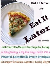 Eat It Now or Eat It Later : Self Control to Master Over Impulse Eating an Eating Strategy to Flip Your Hunger Switch With a Powerful, Scientifically Proven Principals to Conquer the Mental Aspects of Losing Weight ebook by Leo Bywater