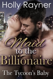 Maid To The Billionaire: The Tycoon's Baby ebook by Holly Rayner