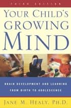 Your Child's Growing Mind - Brain Development and Learning From Birth to Adolescence ebook by Jane Healy