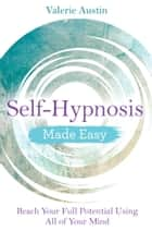 Self-Hypnosis Made Easy - Reach Your Full Potential Using All of Your Mind ebook by Valerie Austin