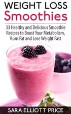 Weight Loss Smoothies: 33 Healthy and Delicious Smoothie Recipes to Boost Your Metabolism, Burn Fat and Lose Weight Fast ebook by Sara Elliott Price