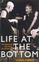 Life at the Bottom - The Worldview That Makes the Underclass ebook by Theodore Dalrymple