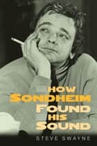 How Sondheim Found His Sound ebook by Steve Swayne