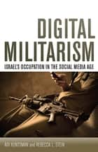 Digital Militarism - Israel's Occupation in the Social Media Age ebook by Adi Kuntsman, Rebecca L. Stein