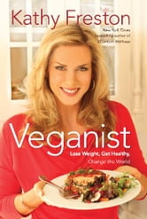 Veganist: Lose Weight, Get Healthy, Change the World - Lose Weight, Get Healthy, Change the World ebook by Kathy Freston