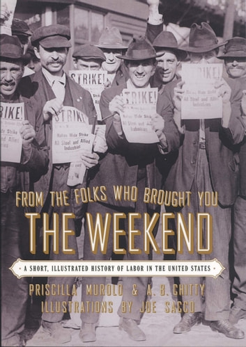 From the Folks Who Brought You the Weekend - An Illustrated History of Labor in the United States ebook by Priscilla Murolo,A. B. Chitty