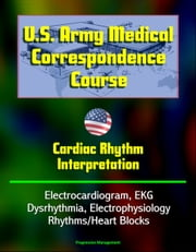 U.S. Army Medical Correspondence Course: Cardiac Rhythm Interpretation - Electrocardiogram, EKG, Dysrhythmia, Electrophysiology, Rhythms/Heart Blocks ebook by Progressive Management