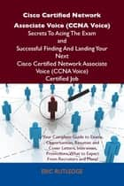 Cisco Certified Network Associate Voice (CCNA Voice) Secrets To Acing The Exam and Successful Finding And Landing Your Next Cisco Certified Network Associate Voice (CCNA Voice) Certified Job ebook by Rutledge Eric